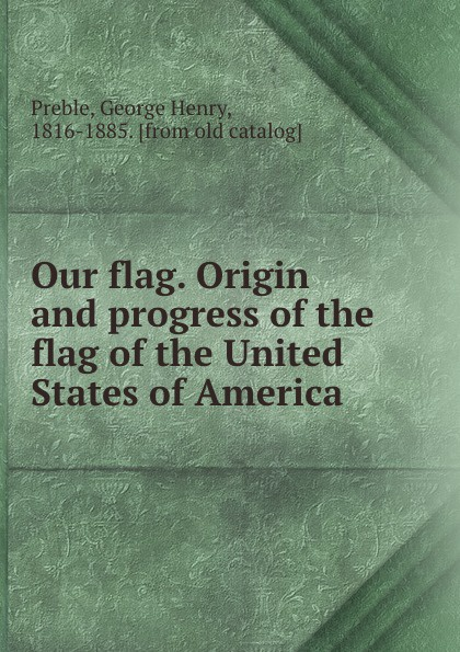 Our flag. Origin and progress of the flag of the United States of America