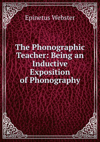 Epinetus Webster The Phonographic Teacher: Being an Inductive Exposition of Phonography epinetus webster the phonographic teacher being an inductive exposition of phonography