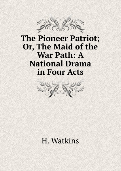 H. Watkins The Pioneer Patriot; Or, The Maid of the War Path: A National Drama in Four Acts джордж л астрология от а до я практ рук во