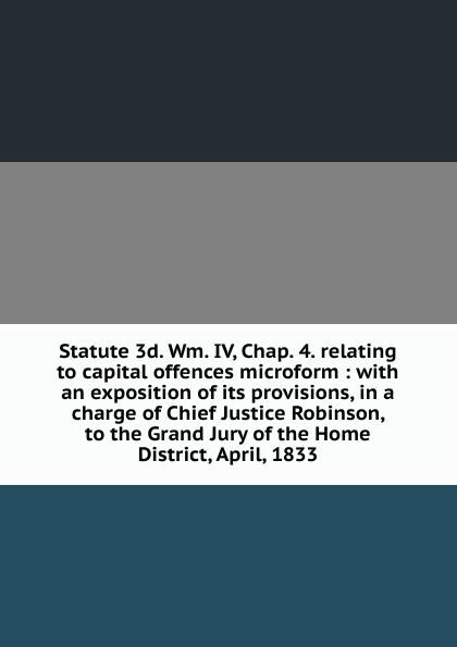 Statute 3d. Wm. IV, Chap. 4. relating to capital offences microform : with an exposition of its provisions, in a charge of Chief Justice Robinson, to the Grand Jury of the Home District, April, 1833