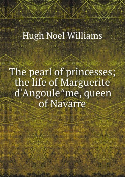 H. Noel Williams The pearl of princesses; the life of Marguerite d.Angouleme, queen of Navarre