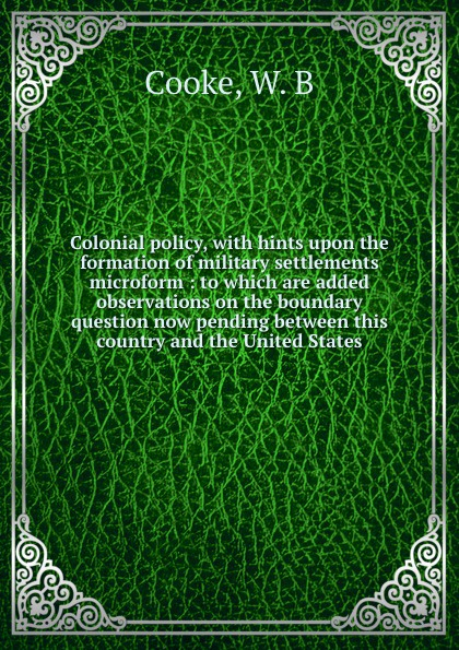 W.B. Cooke Colonial policy, with hints upon the formation of military settlements microform : to which are added observations on the boundary question now pending between this country and the United States