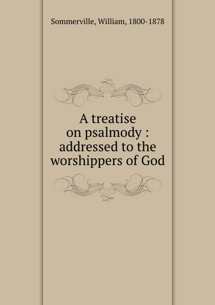 William Sommerville A treatise on psalmody : addressed to the worshippers of God the worshippers
