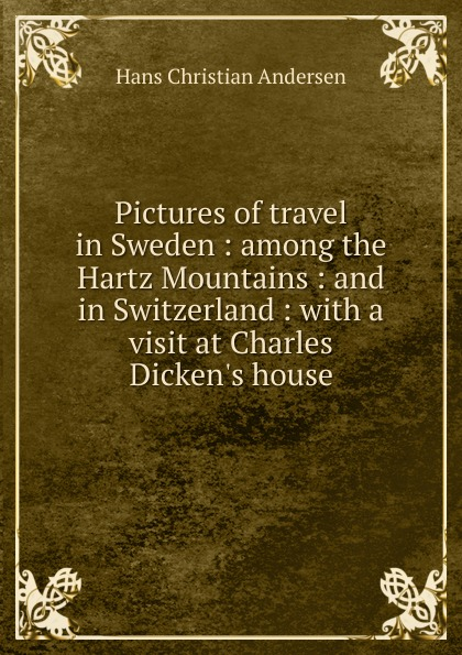 Ганс Христиан Андерсен Pictures of travel in Sweden : among the Hartz Mountains : and in Switzerland : with a visit at Charles Dicken.s house