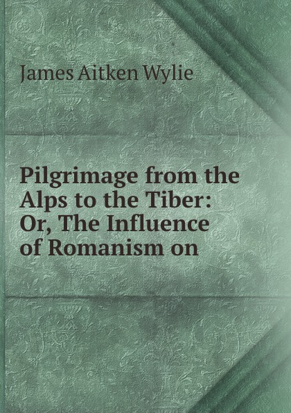 James Aitken Wylie Pilgrimage from the Alps to the Tiber: Or, The Influence of Romanism on . joseph wardle from the thames to the tiber