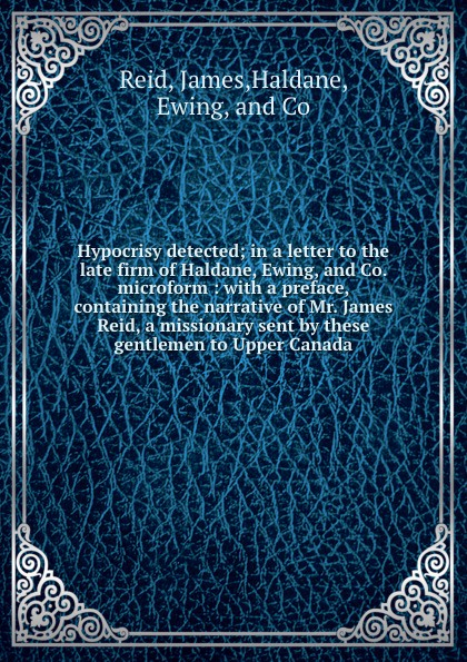 Hypocrisy detected; in a letter to the late firm of Haldane, Ewing, and Co. microform : with a preface, containing the narrative of Mr. James Reid, a missionary sent by these gentlemen to Upper Canada