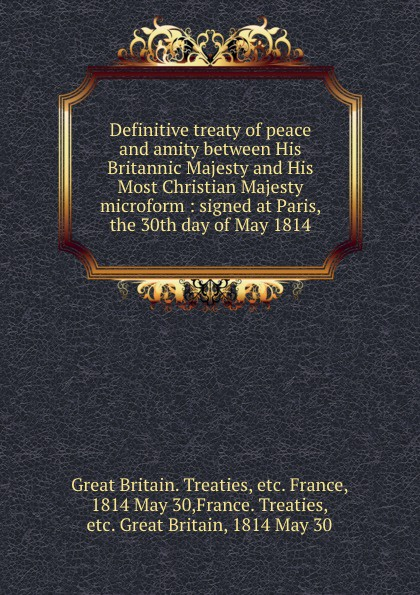 Great Britain. Treaties Definitive treaty of peace and amity between His Britannic Majesty and His Most Christian Majesty microform : signed at Paris, the 30th day of May 1814 great britain treaties treaty of amity commerce and navigation between his britannic majesty and the united states of america microform