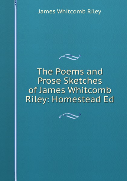 James Whitcomb Riley The Poems and Prose Sketches of James Whitcomb Riley: Homestead Ed недорго, оригинальная цена