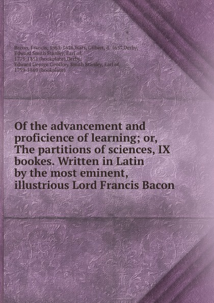 Francis Bacon Of the advancement and proficience of learning; or, The partitions of sciences, IX bookes. Written in Latin by the most eminent, illustrious Lord Francis Bacon francis bacon the advancement of learning