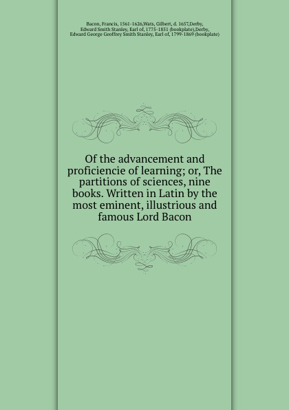 Francis Bacon Of the advancement and proficiencie of learning; or, The partitions of sciences, nine books. Written in Latin by the most eminent, illustrious and famous Lord Bacon francis bacon the advancement of learning