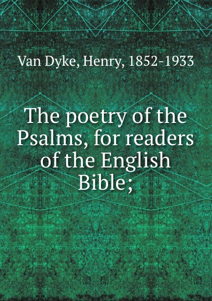 Van Dyke The poetry of the Psalms, for readers of the English Bible; van dyke parks van dyke parks clang of the yankee reaper