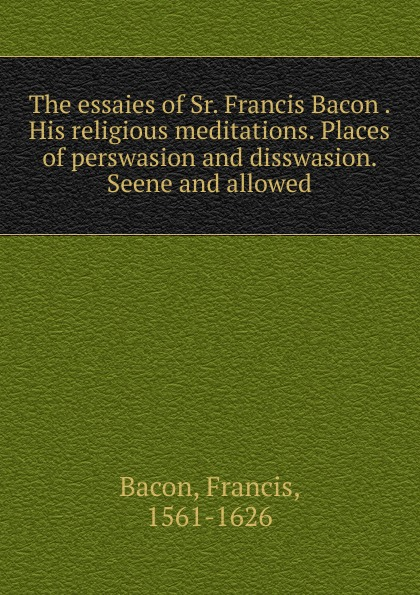 Фрэнсис Бэкон The essaies of Sr. Francis Bacon . His religious meditations. Places of perswasion and disswasion. Seene and allowed фрэнсис бэкон the works of francis bacon volume 11