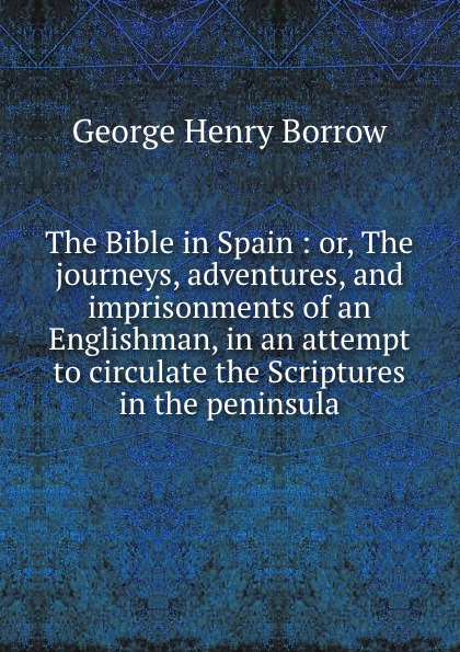 George Henry Borrow The Bible in Spain : or, The journeys, adventures, and imprisonments of an Englishman, in an attempt to circulate the Scriptures in the peninsula borrow george the bible in spain volume 1 of 2