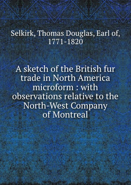 Thomas Douglas Selkirk A sketch of the British fur trade in North America microform : with observations relative to the North-West Company of Montreal