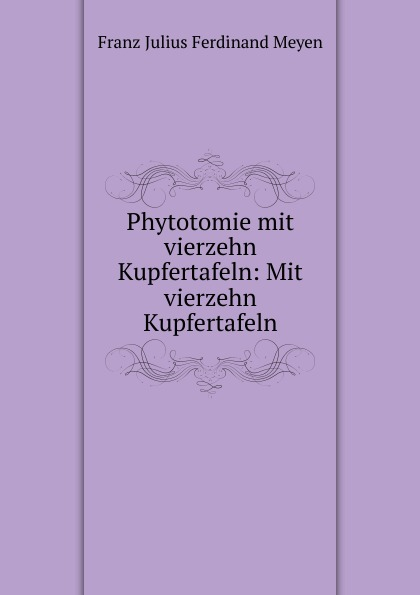 Franz Julius Ferdinand Meyen Phytotomie mit vierzehn Kupfertafeln: Mit Kupfertafeln