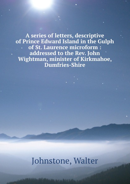 Walter Johnstone A series of letters, descriptive of Prince Edward Island in the Gulph of St. Laurence microform : addressed to the Rev. John Wightman, minister of Kirkmahoe, Dumfries-Shire