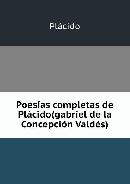 Plácido Poesias completas de Placido(gabriel de la Concepcion Valdes). plácido poesias completas con doscientas diez composiciones ineditas spanish edition