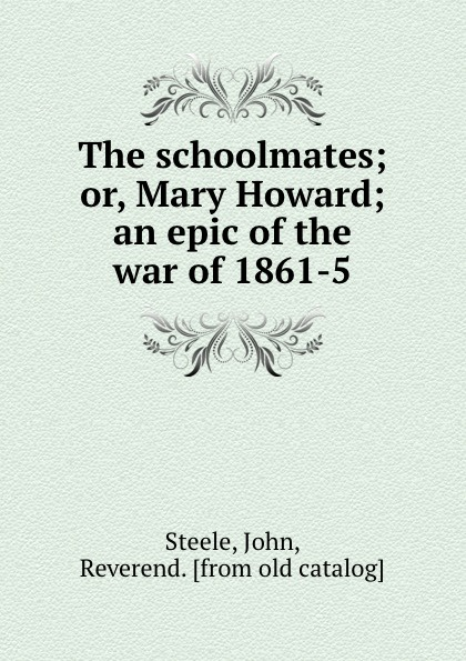 John Steele The schoolmates; or, Mary Howard; an epic of the war of 1861-5 цена