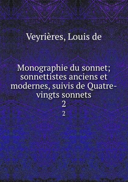 Louis de Veyrières Monographie du sonnet; sonnettistes anciens et modernes, suivis de Quatre-vingts sonnets. 2