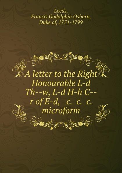 Francis Godolphin Osborn Leeds A letter to the Right Honourable L-d Th--w, L-d H-h C--r of E-d, . c. .c. .c. microform fergus d h macdowall william l macdougall the macdowalls