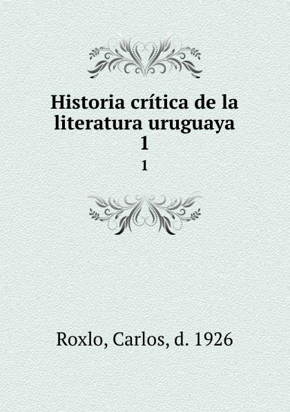 Carlos Roxlo Historia critica de la literatura uruguaya. 1 orestes araújo historia compendiada de la civilizacion uruguaya 1 2