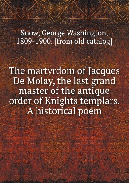 The martyrdom of Jacques De Molay, the last grand master of the antique order of Knights templars. A historical poem