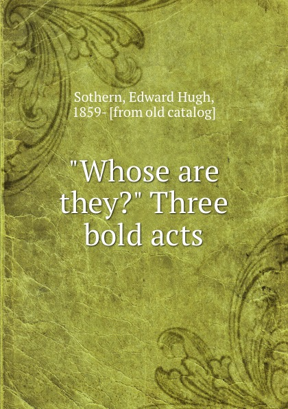 """Edward Hugh Sothern """"Whose are they."""" Three bold acts"""