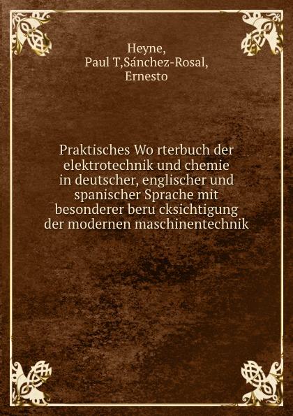 Praktisches Worterbuch der elektrotechnik und chemie in deutscher, englischer und spanischer Sprache mit besonderer berucksichtigung der modernen maschinentechnik
