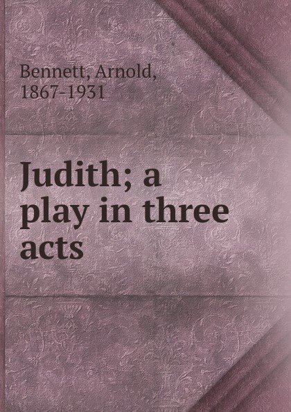 E. A. Bennett Judith; a play in three acts e a bennett judith a play in three acts