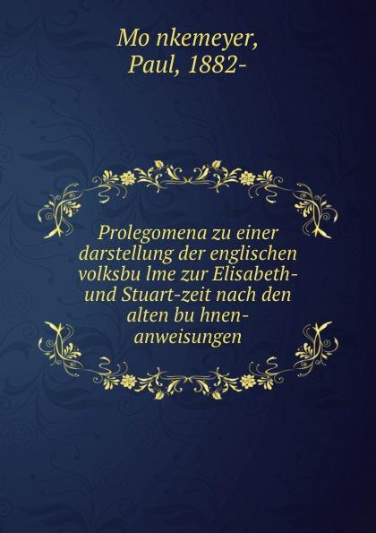 Paul Mönkemeyer Prolegomena zu einer darstellung der englischen volksbulme zur Elisabeth- und Stuart-zeit nach den alten buhnen-anweisungen