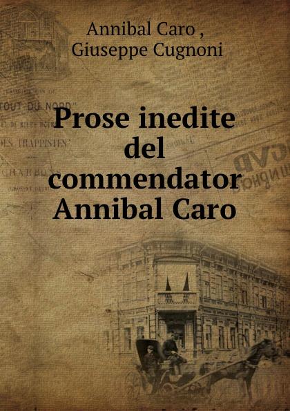 Prose inedite del commendator Annibal Caro
