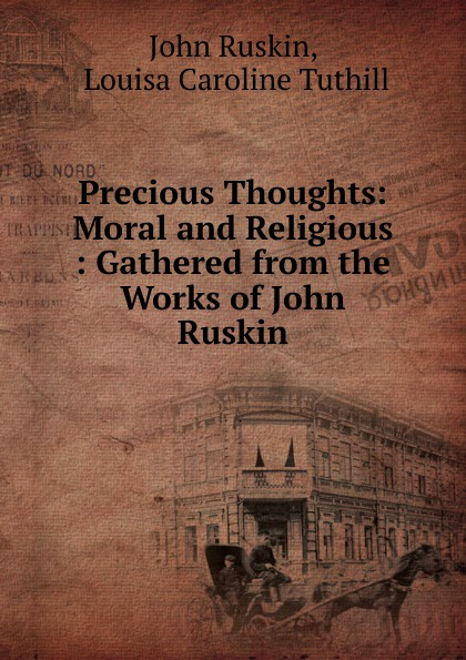 John Ruskin Precious Thoughts: Moral and Religious : Gathered from the Works of John Ruskin john ruskin the thoughts of john ruskin