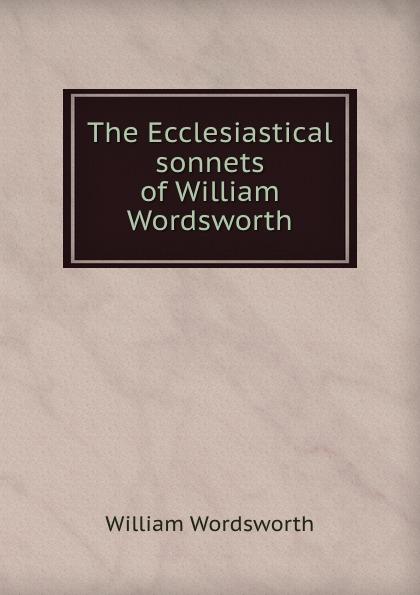 Wordsworth William The Ecclesiastical sonnets of William Wordsworth