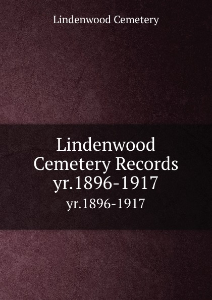 Lindenwood Cemetery Lindenwood Cemetery Records. yr.1896-1917