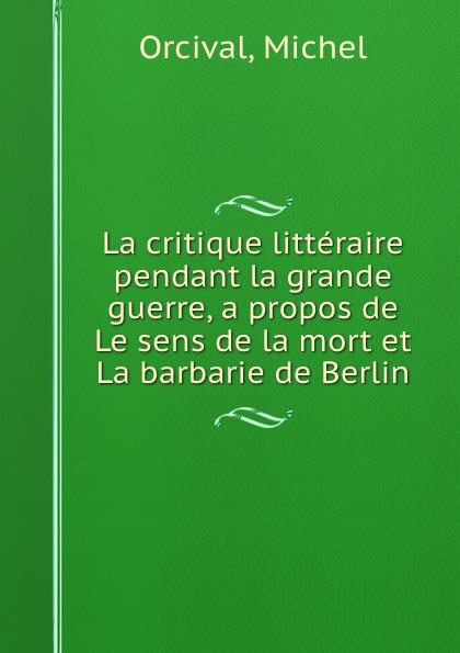 Michel Orcival La critique litteraire pendant la grande guerre, a propos de Le sens de la mort et La barbarie de Berlin