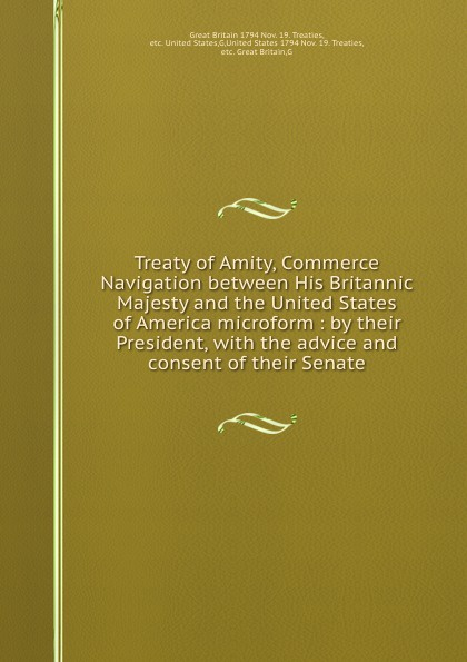 Great Britain Nov. 19. Treaties Treaty of Amity, Commerce . Navigation between His Britannic Majesty and the United States of America microform : by their President, with the advice and consent of their Senate great britain treaties treaty of amity commerce and navigation between his britannic majesty and the united states of america microform