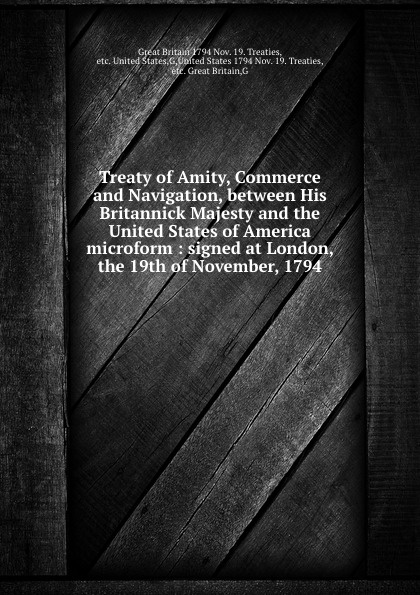Great Britain Nov. 19. Treaties Treaty of Amity, Commerce and Navigation, between His Britannick Majesty and the United States of America microform : signed at London, the 19th of November, 1794 great britain treaties treaty of amity commerce and navigation between his britannic majesty and the united states of america microform