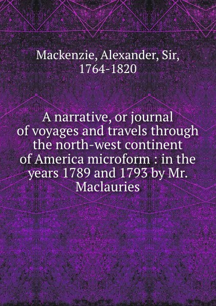 Alexander Mackenzie A narrative, or journal of voyages and travels through the north-west continent of America microform : in the years 1789 and 1793 by Mr. Maclauries alexander mackenzie voyages from montreal through the continent of north america to the frozen and pacific oceans in 1789 and 1793