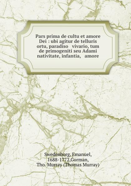 Emanuel Swedenborg Pars prima de cultu et amore Dei : ubi agitur de telluris ortu, paradiso . vivario, tum de primogeniti seu Adami nativitate, infantia, . amore цены