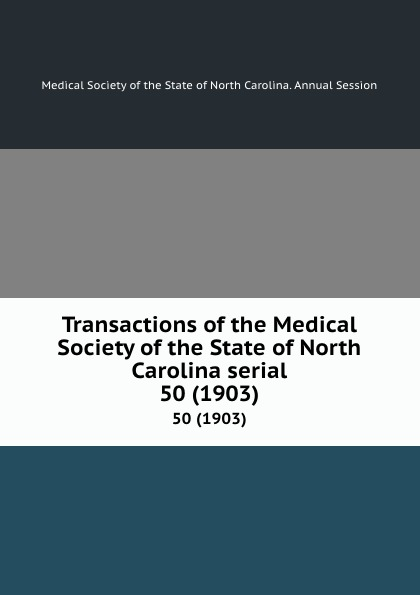 Transactions of the Medical Society of the State of North Carolina serial. 50 (1903) william woods holden proceedings of the state medical convention held in raleigh april 1849 and constitution and medical ethics of the medical society of north carolina then adopted