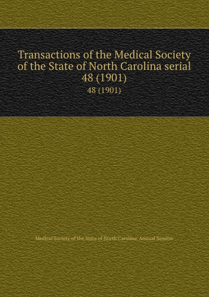 Transactions of the Medical Society of the State of North Carolina serial. 48 (1901) william woods holden proceedings of the state medical convention held in raleigh april 1849 and constitution and medical ethics of the medical society of north carolina then adopted
