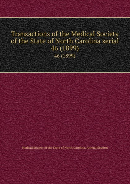 Transactions of the Medical Society of the State of North Carolina serial. 46 (1899) william woods holden proceedings of the state medical convention held in raleigh april 1849 and constitution and medical ethics of the medical society of north carolina then adopted