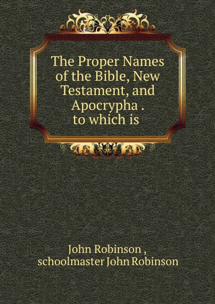 The Proper Names of the Bible, New Testament, and Apocrypha . to which is .