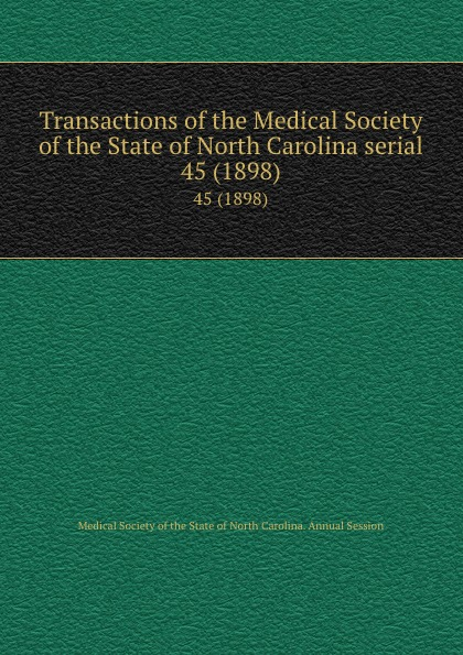 Transactions of the Medical Society of the State of North Carolina serial. 45 (1898) william woods holden proceedings of the state medical convention held in raleigh april 1849 and constitution and medical ethics of the medical society of north carolina then adopted