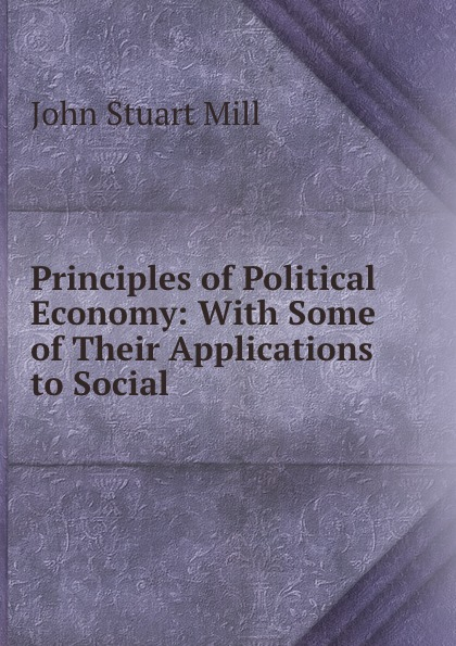 John Stuart Mill Principles of Political Economy: With Some of Their Applications to Social . john stuart mill on liberty