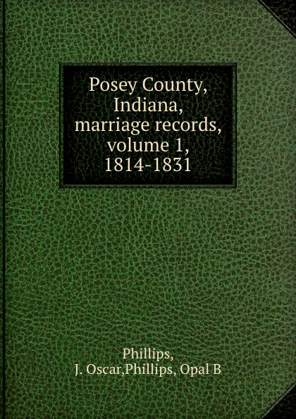 J. Oscar Phillips Posey County, Indiana, marriage records, volume 1, 1814-1831
