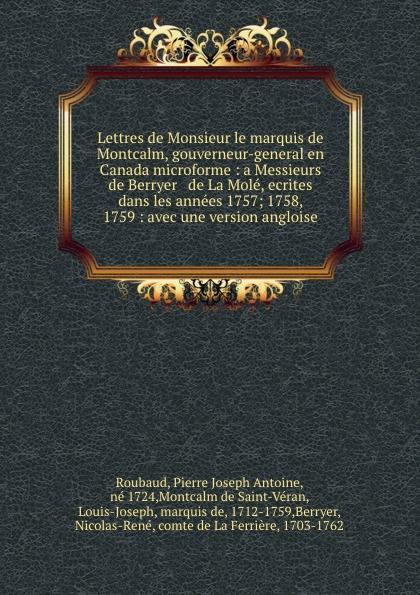 Lettres de Monsieur le marquis de Montcalm, gouverneur-general en Canada microforme : a Messieurs de Berryer . de La Mole, ecrites dans les annees 1757; 1758, . 1759 : avec une version angloise