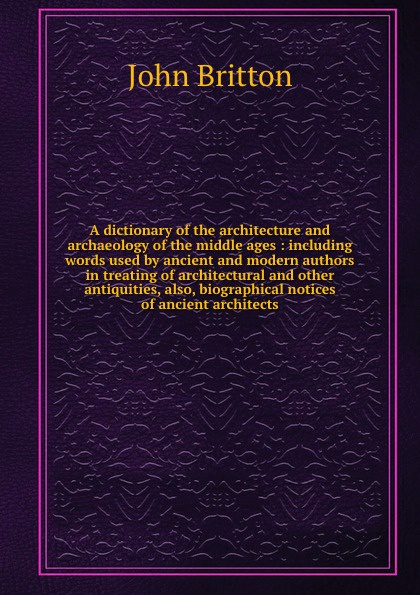 John Britton A dictionary of the architecture and archaeology of the middle ages : including words used by ancient and modern authors in treating of architectural and other antiquities, also, biographical notices of ancient architects цена