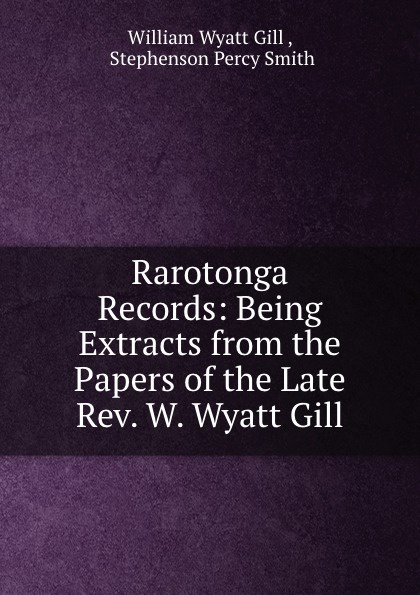 William Wyatt Gill Rarotonga Records: Being Extracts from the Papers of the Late Rev. W. Wyatt Gill william romaine letters from the late rev william romaine