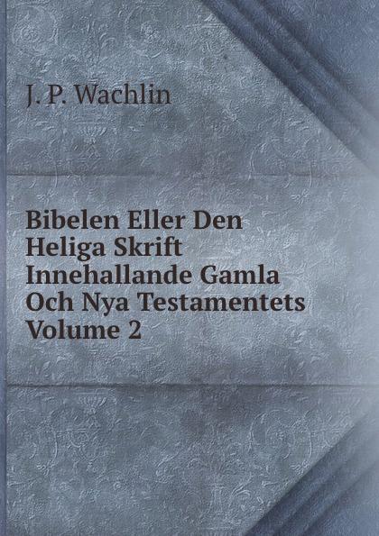 J.P. Wachlin Bibelen Eller Den Heliga Skrift Innehallande Gamla Och Nya Testamentets Volume 2 j p wachlin bibelen eller den heliga skrift innehallande gamla och nya testamentets volume 2